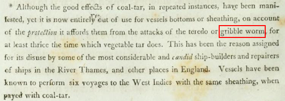 """A clip of the cited work by Archibald Cochran. It reads, """"Although the good effects of coal-tar, in repeated instances, have been manifested, yet it is now entirely out of use for vessels bottoms or sheathing, on account of the protection it affords them from the attacks of the teredo or gribble worm, for at lease thrice the time which vegetable tar does. This has been the reason assigned for its disuse by some of the most considerable and candid ship-builders and repairers of ships in the River Thames, and other places in England. Vessels have been known to perform six voyages to the West Indies with the same sheathing, when payed with coal-tar."""